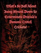 What's So Bad About Being Shrunk Down to Exterminate Dracula's Demonic Crotch Crickets?