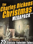 The Charles Dickens Christmas Megapack: 25 Classic Yuletide Tales