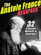 The Anatole France Megapack: 32 Classic Novels & Stories