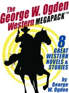 The George W. Ogden Western Megapack: 8 Classic Novels and Stories