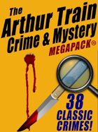The Arthur Train Mystery Megapack: 38 Classic Crimes