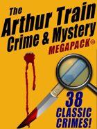 The Arthur Train Mystery Megapack: 38 Classic Crimes