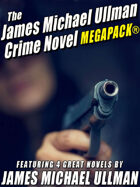 The James Michael Ullman Crime Novel Megapack: 4 Great Crime Novels