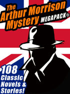 The Arthur Morrison Mystery Megapack: 108 Classic Novels and Short Stories