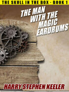 The Man with the Magic Eardrums (The Skull in the Box, Book 1)