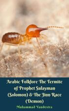 Arabic Folklore The Termite of Prophet Sulayman (Solomon) & The Jinn Race (Demon)