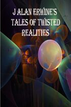 J Alan Erwine's Tales of Twisted Realities