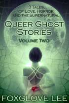 Queer Ghost Stories Volume Two: 3 Tales of Love, Horror and the Supernatural