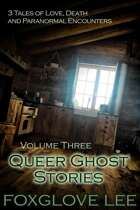 Queer Ghost Stories Volume Three: 3 Tales of Love, Death and Paranormal Encounters