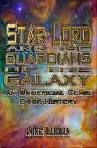 Star-Lord and the Guardians of the Galaxy: An Unofficial History
