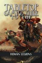 Tabletop Gaming Guide to the: Roman Legions