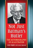 Not Just Batman's Butler: The Autobiography of Alan Napier