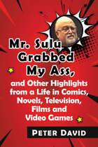 Mr. Sulu Grabbed My Ass, and Other Highlights from a Life in Comics, Novels, Television, Films and Video Games