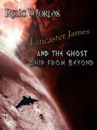 Relic Worlds Short Story 06: Lancaster James and the Ghost Ship from Beyond