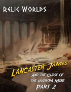 Relic Worlds Short Story 11-2: Lancaster James and the Curse of the Hudrom Mine, Part 2