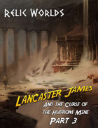 Relic Worlds Short Story 11-3: Lancaster James and the Curse of the Hudrom Mine, Part 3