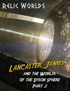 Relic Worlds Short Story 13-2: Lancaster James and the Worlds of the Dyson Sphere, Part 2
