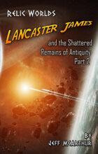 Relic Worlds - Book 3: Lancaster James and the Shattered Remains of Antiquity- Part 2