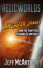 Relic Worlds - Book 3: Lancaster James and the Shattered Remains of Antiquity [FULL BOOK]