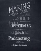 Making Ear Candy: The Audio Confectioner\'s Guide to Podcasting