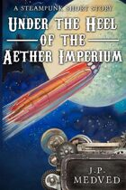 Under the Heel of the Aether Imperium (a steampunk short story)