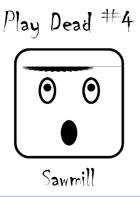 Play Dead #4: Sawmill