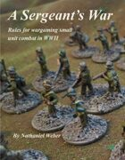 A Sergeant's War: Rules for Wargaming Small Unit Combat in WWII