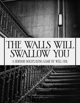 The Walls Will Swallow You