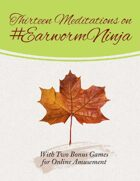 Thirteen Meditations on #EarwormNinja, with Two Bonus Games for Online Amusement