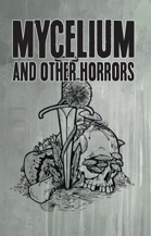 MYCELIUM and Other Horrors: 4 Incursions for Trophy Dark