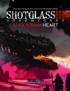 SHOTGLASS ADVENTURES 3: Black Meridian Heart