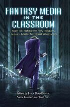 Fantasy Media in the Classroom: Essays on Teaching with Film, Television, Literature, Graphic Novels and Video Games
