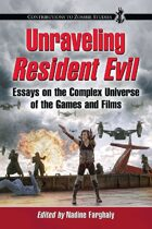 Unraveling Resident Evil: Essays on the Complex Universe of the Games and Films